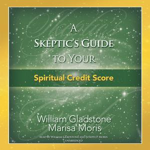 «A Skeptic's Guide to Your Spiritual Credit Score» by William Gladstone,Marisa P. Moris