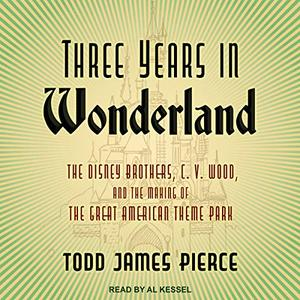 Three Years in Wonderland: The Disney Brothers, C. V. Wood, and the Making of the Great American Theme Park [Audiobook]