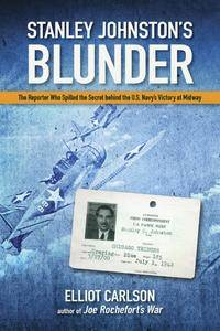 Stanley Johnston's Blunder: The Reporter Who Spilled the Secret Behind the U.S. Navy's Victory at Midway