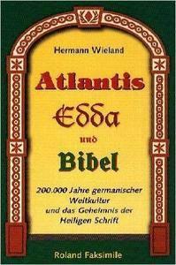 Hermann Wieland - Atlantis, Edda und Bibel: 200.000 Jahre germanischer Weltkultur und das Geheimnis der Heiligen Schrift