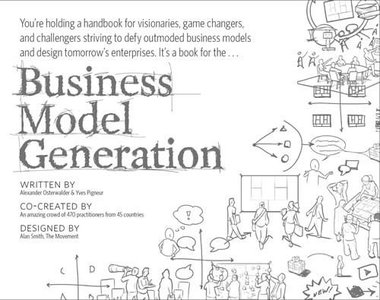 Business Model Generation: A Handbook for Visionaries, Game Changers, and Challengers (Repost)
