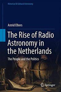The Rise of Radio Astronomy in the Netherlands: The People and the Politics (Historical & Cultural Astronomy) [Repost]