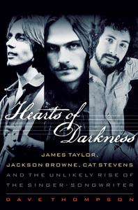 Hearts of Darkness: James Taylor, Jackson Browne, Cat Stevens, and the Unlikely Rise of the Singer-Songwriter