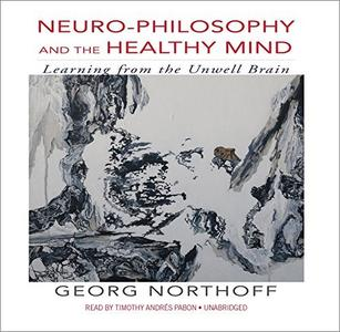 Neuro-Philosophy and the Healthy Mind: Learning from the Unwell Brain [Audiobook]