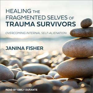 «Healing the Fragmented Selves of Trauma Survivors: Overcoming Internal Self-Alienation» by Janina Fisher