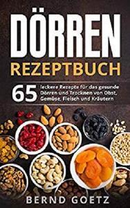 Dörren Rezeptbuch: 65 leckere Rezepte für das gesunde Dörren und Trocknen von Obst, Gemüse, Fleisch und Kräutern