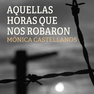«Aquellas horas que nos robaron» by Mónica Castellanos