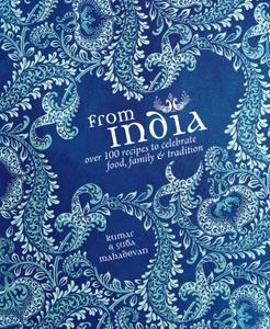 From India: Over 100 Recipes to Celebrate Food, Family & Tradition