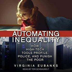Automating Inequality: How High-Tech Tools Profile, Police, and Punish the Poor [Audiobook]