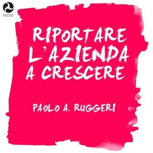 «Riportare l'azienda a crescere» by Paolo A. Ruggeri