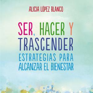 «Ser, hacer y trascender. Estrategias para alcanzar el bienestar» by Alicia López Blanco