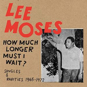 Lee Moses - How Much Longer Must I Wait? Singles & Rarities 1965-1972 (2019)