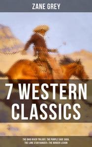 «7 Western Classics: The Ohio River Trilogy, The Purple Sage Saga, The Lone Star Ranger & The Border Legion» by Zane Gre