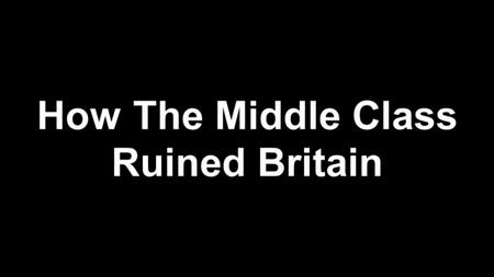 BBC - How the Middle Class Ruined Britain (2019)