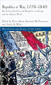 Republics at War, 1776-1840: Revolutions, Conflicts, and Geopolitics in Europe and the Atlantic World