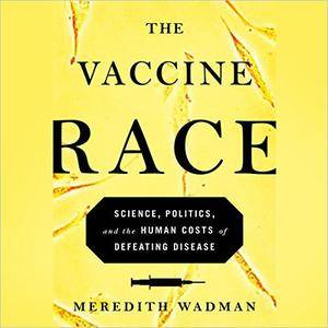 The Vaccine Race: Science, Politics, and the Human Costs of Defeating Disease in Postwar America [Audiobook]