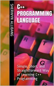 C++ Programming Language: Simple, Short, and Straightforward Way of Learning C++ Programming