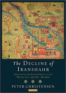 The Decline of Iranshahr: Irrigation and Environment in the Middle East, 500 B.C. - A.D. 1500