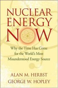 Nuclear Energy Now: Why the Time Has Come for the World's Most Misunderstood Energy Source