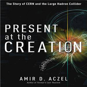 Present at the Creation: The Story of CERN and the Large Hadron Collider [Audiobook]