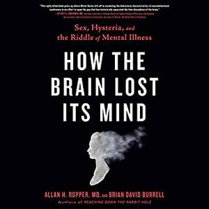 How the Brain Lost Its Mind: Sex, Hysteria, and the Riddle of Mental Illness [Audiobook]