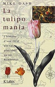 La tulipomania : l'histoire d'une fleur qui valait plus cher qu'un Rembrandt - Mike Dash