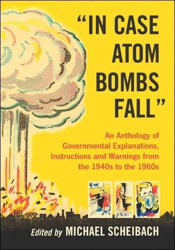 """In Case Atom Bombs Fall"": An Anthology of Governmental Explanations, Instructions and Warnings from the 1940s to the 1960s"