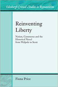 Reinventing Liberty: Nation, Commerce and the Historical Novel from Walpole to Scott (Edinburgh Critical Studies in Romanticism