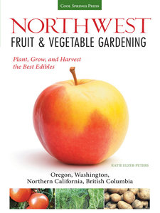 Northwest Fruit & Vegetable Gardening: Plant, Grow, and Harvest the Best Edibles - Oregon, Washington, northern California