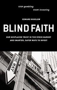 Blind Faith: Our Misplaced Trust in the Stock Market and Smarter, Safer Ways to Invest