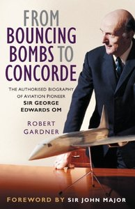From Bouncing Bombs to Concorde: The Authorised Biography of Aviation Pioneer George Edwards OM (repost)