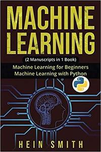 MACHINE LEARNING: 2 Manuscripts in 1 Book: Machine Learning For Beginners & Machine Learning With Python