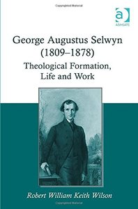 George Augustus Selwyn (1809-1878): Theological Formation, Life and Work