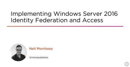 Implementing Windows Server 2016 Identity Federation and Access