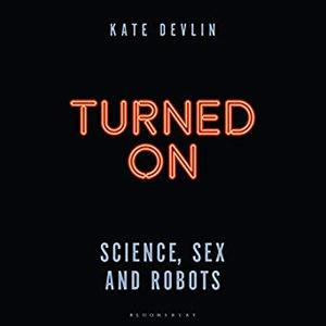 Turned On: Science, Sex and Robots [Audiobook]