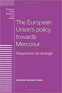 The European Union's policy towards Mercosur: Responsive Not Strategic (European Policy Research Unit Series MUP)