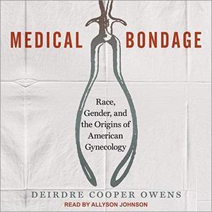 Medical Bondage: Race, Gender, and the Origins of American Gynecology [Audiobook]
