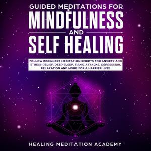 Guided Meditations for Mindfulness and Self Healing: Follow Beginners Meditation Scripts for Anxiety and Stress Relief...