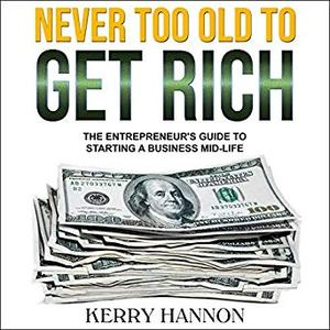 Never Too Old to Get Rich: The Entrepreneur's Guide to Starting a Business Mid-Life [Audiobook]