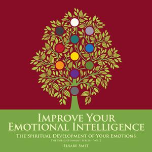 «Improve Your Emotional Intelligence - The Spiritual Development of Your Emotions» by Elsabe Smit