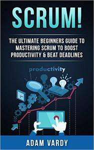 Scrum!: The Ultimate Beginners Guide To Mastering Scrum To Boost Productivity & Beat Deadlines