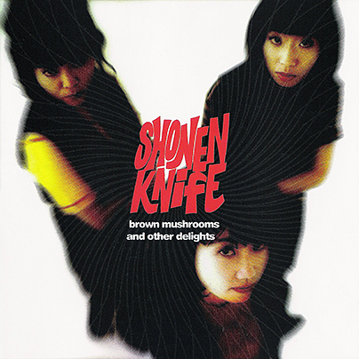 Shonen Knife - Brown Mushrooms And Other Delights (CDS 1993) RESTORED