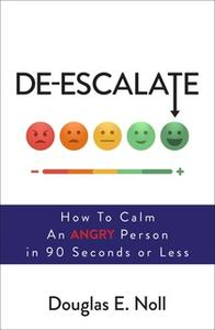 «De-Escalate: How to Calm an Angry Person in 90 Seconds or Less» by Douglas E. Noll