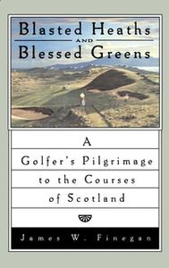«Blasted Heaths and Blessed Green: A Golfer's Pilgrimage to the Courses of Scotland» by James W. Finegan