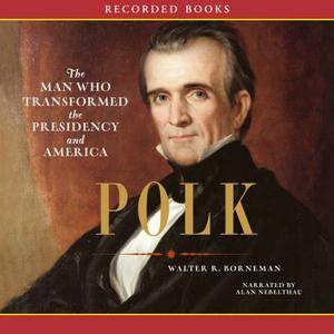 Polk: The Man Who Transformed the Presidency and America [Audiobook]