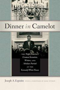 Dinner in Camelot: The Night America's Greatest Scientists, Writers, and Scholars Partied at the Kennedy White House