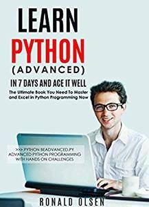 Python: Learn Python (Advanced) in 7 Days and Ace It Well. Hands On Challenges INCLUDED! (Python Programming Book Series 2)