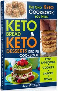 Keto Bread and Keto Desserts Recipe Cookbook: All in 1 - Best Keto Bread, Keto Fat Bombs, Keto Cookies, Keto Snacks and Treats