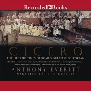 «Cicero - The Life and Times of Rome's Greatest Politician» by Anthony Everitt