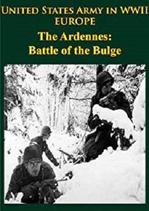 United States Army in WWII - Europe - the Ardennes: Battle of the Bulge: [Illustrated Edition]